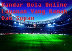 Bandar Bola Online Layanan Yang Ramah Dan Sopan
