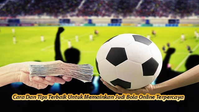 Cara Dan Tips Terbaik Untuk Memainkan Judi Bola Online Terpercaya